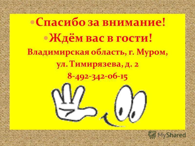 Спасибо за внимание! Ждём вас в гости! Владимирская область, г. Муром, ул. Тимирязева, д. 2 8-492-342-06-15