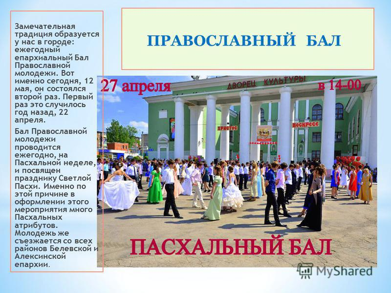 * ПРАВОСЛАВНЫЙ БАЛ Замечательная традиция образуется у нас в городе: ежегодный епархиальный Бал Православной молодежи. Вот именно сегодня, 12 мая, он состоялся второй раз. Первый раз это случилось год назад, 22 апреля. Бал Православной молодежи прово