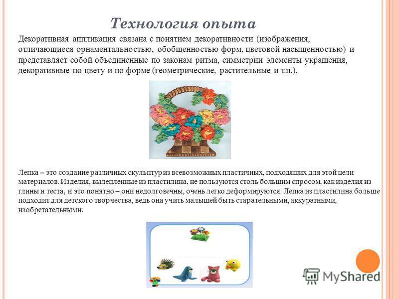 Технология опыта Декоративная аппликация связана с понятием декоративности (изображения, отличающиеся орнаментальностью, обобщенностью форм, цветовой насыщенностью) и представляет собой объединенные по законам ритма, симметрии элементы украшения, дек