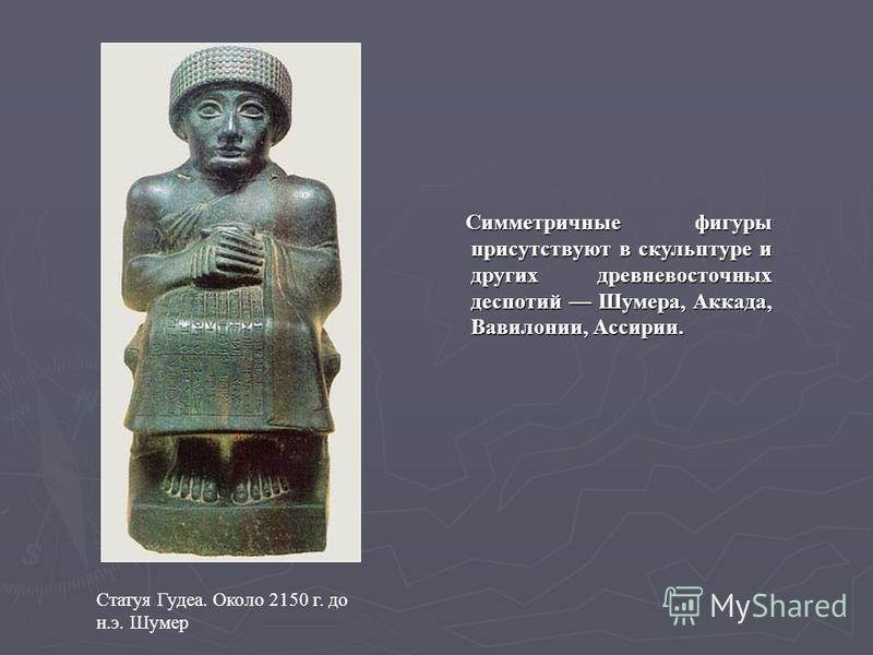 Симметричные фигуры присутствуют в скульптуре и других древневосточных деспотий Шумера, Аккада, Вавилонии, Ассирии. Статуя Гудеа. Около 2150 г. до н.э. Шумер