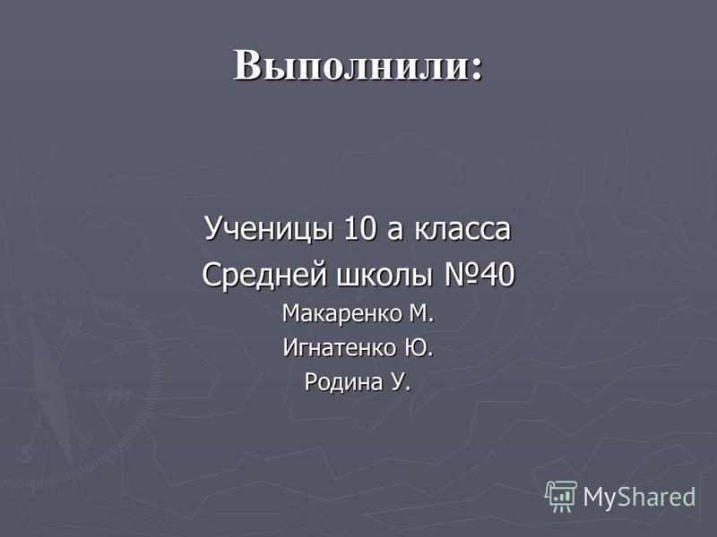 Выполнили: Ученицы 10 а класса Средней школы 40 Макаренко М. Игнатенко Ю. Родина У.