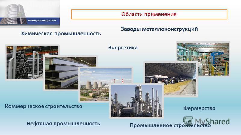 Области применения Энергетика Химическая промышленность Фермерство Нефтяная промышленность Заводы металлоконструкций Коммерческое строительство Промышленное строительство