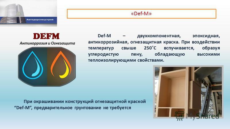 «Def-M» Def-M – двухкомпонентная, эпоксидная, антикоррозийная, огнезащитная краска. При воздействии температур свыше 250˚С вспучивается, образуя углеродистую пену, обладающую высокими теплоизолирующими свойствами. При окрашивании конструкций огнезащи