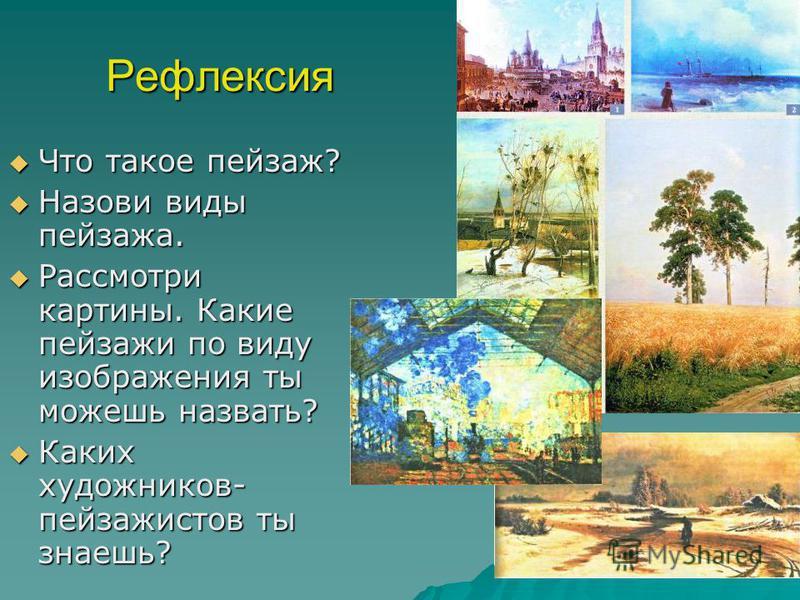 Рефлексия Что такое пейзаж? Что такое пейзаж? Назови виды пейзажа. Назови виды пейзажа. Рассмотри картины. Какие пейзажи по виду изображения ты можешь назвать? Рассмотри картины. Какие пейзажи по виду изображения ты можешь назвать? Каких художников-