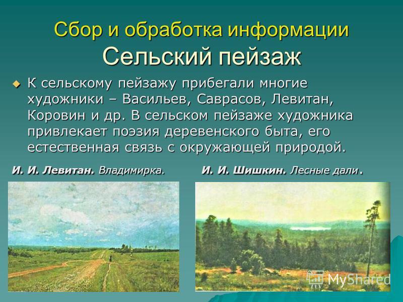 Сбор и обработка информации Сельский пейзаж К сельскому пейзажу прибегали многие художники – Васильев, Саврасов, Левитан, Коровин и др. В сельском пейзаже художника привлекает поэзия деревенского быта, его естественная связь с окружающей природой. К