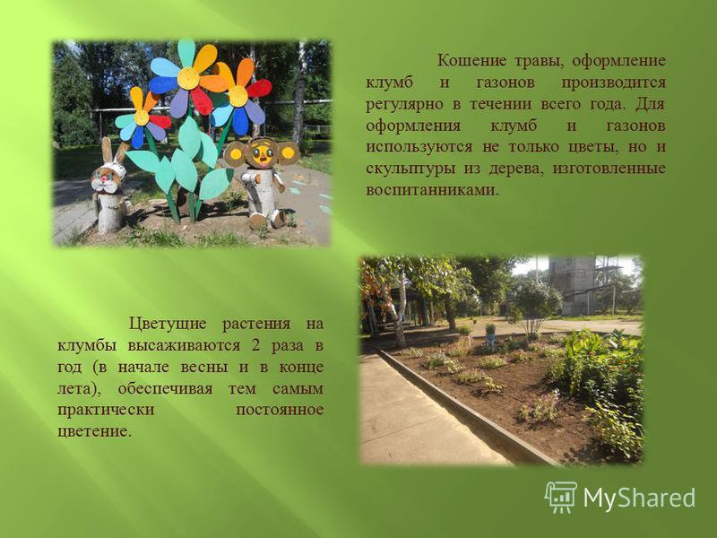 Кошение травы, оформление клумб и газонов производится регулярно в течении всего года. Для оформления клумб и газонов используются не только цветы, но и скульптуры из дерева, изготовленные воспитанниками. Цветущие растения на клумбы высаживаются 2 ра