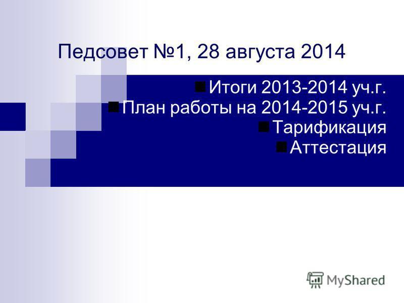 Педсовет 1, 28 августа 2014 Итоги 2013-2014 уч.г. План работы на 2014-2015 уч.г. Тарификация Аттестация
