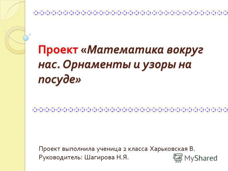 Проект « Математика вокруг нас. Орнаменты и узоры на посуде » Проект выполнила ученица 2 класса Харьковская В. Руководитель : Шагирова Н. Я.