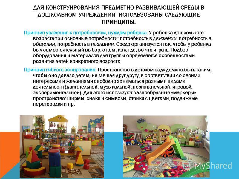 ДЛЯ КОНСТРУИРОВАНИЯ ПРЕДМЕТНО-РАЗВИВАЮЩЕЙ СРЕДЫ В ДОШКОЛЬНОМ УЧРЕЖДЕНИИ ИСПОЛЬЗОВАНЫ СЛЕДУЮЩИЕ ПРИНЦИПЫ. Принцип уважения к потребностям, нуждам ребенка. У ребенка дошкольного возраста три основные потребности: потребность в движении, потребность в о