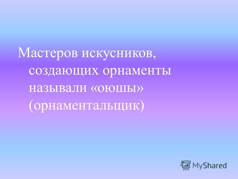 Мастеров искусников, создающих орнаменты называли « оюшы » ( орнаментальщик )
