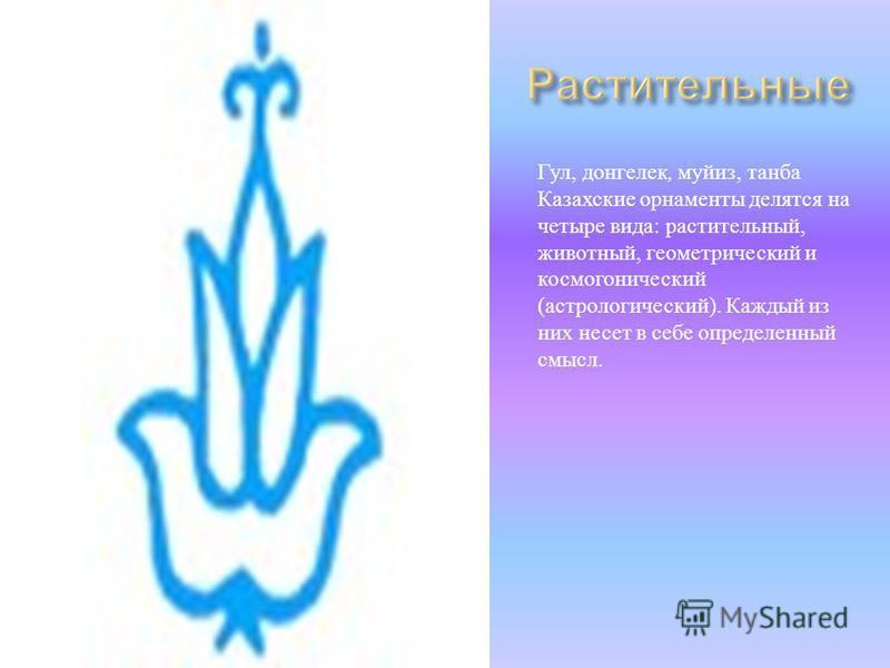 Гул, донгелек, май из, танца Казахские орнаменты делятся на четыре вида : растительный, животный, геометрический и космогонический ( астрологический ). Каждый из них несет в себе определенный смысл.