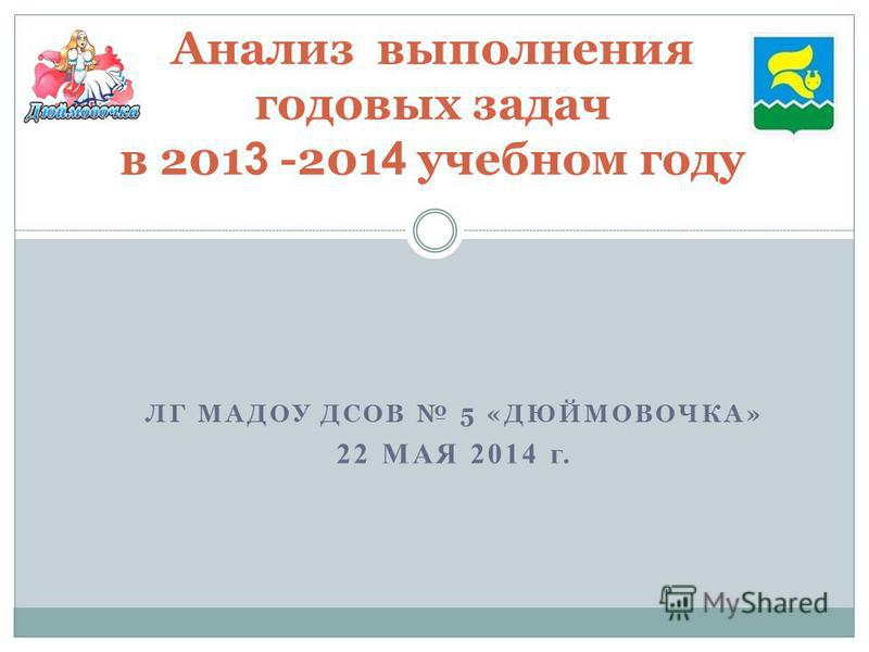 ЛГ МАДОУ ДСОВ 5 «ДЮЙМОВОЧКА» 22 МАЯ 2014 г. Анализ выполнения годовых задач в 201 3 -201 4 учебном году