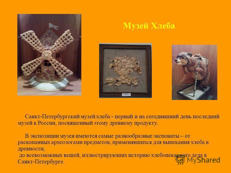 Музей Хлеба Санкт-Петербургский музей хлеба - первый и на сегодняшний день последний музей в России, посвященный этому древнему продукту. В экспозиции музея имеются самые разнообразные экспонаты – от раскопанных археологами предметов, применявшихся д