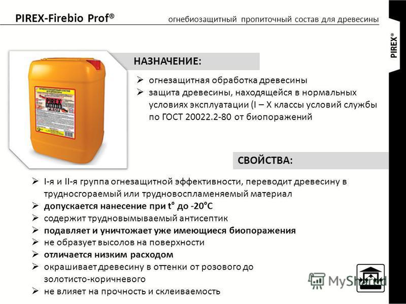 PIREX-Firebio Prof® огнебиозащитный пропиточный состав для древесины огнезащитная обработка древесины защита древесины, находящейся в нормальных условиях эксплуатации (I – X классы условий службы по ГОСТ 20022.2-80 от био поражений НАЗНАЧЕНИЕ: I-я и