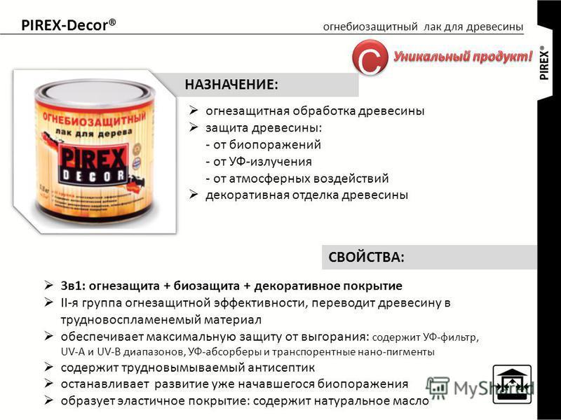 PIREX-Decor® огнебиозащитный лак для древесины огнезащитная обработка древесины защита древесины: - от био поражений - от УФ-излучения - от атмосферных воздействий декоративная отделка древесины НАЗНАЧЕНИЕ: 3 в 1: огнезащита + биозащита + декоративно
