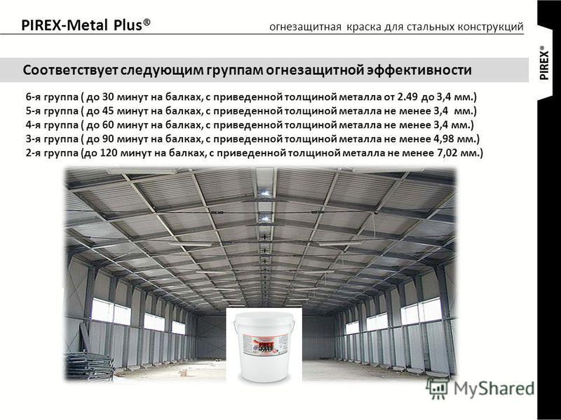 PIREX-Metal Plus® Соответствует следующим группам огнезащитной эффективности 6-я группа ( до 30 минут на балках, с приведенной толщиной металла от 2.49 до 3,4 мм.) 5-я группа ( до 45 минут на балках, с приведенной толщиной металла не менее 3,4 мм.) 4