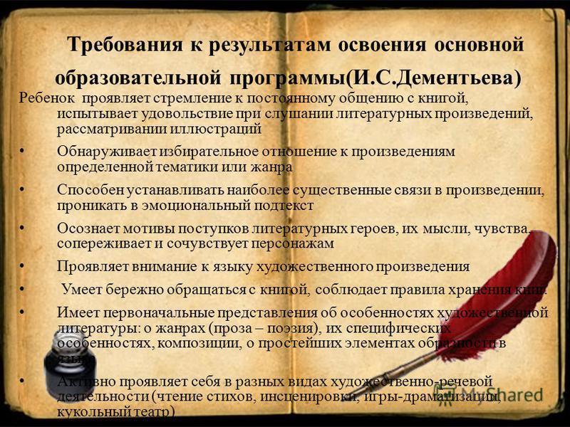 Требования к результатам освоения основной образовательной программы(И.С.Дементьева) Ребенок проявляет стремление к постоянному общению с книгой, испытывает удовольствие при слушании литературных произведений, рассматривании иллюстраций Обнаруживает