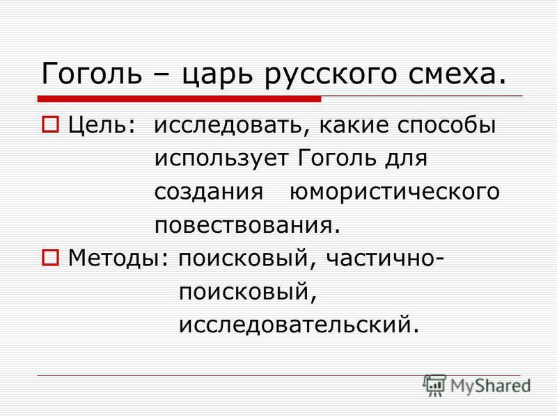 Гоголь – царь русского смеха. Цель: исследовать, какие способы использует Гоголь для создания юмористического повествования. Методы: поисковый, частично- поисковый, исследовательский.