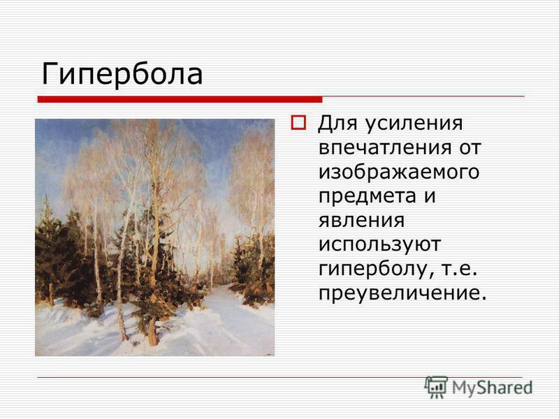Гипербола Для усиления впечатления от изображаемого предмета и явления используют гиперболу, т.е. преувеличение.