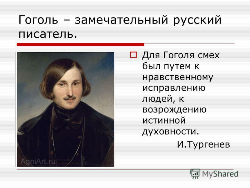 Гоголь – замечательный русский писатель. Для Гоголя смех был путем к нравственному исправлению людей, к возрождению истинной духовности. И.Тургенев