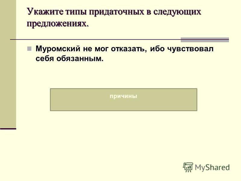 Укажите типы придаточных в следующих предложениях. Муромский не мог отказать, ибо чувствовал себя обязанным. Муромский не мог отказать, ибо чувствовал себя обязанным. причины