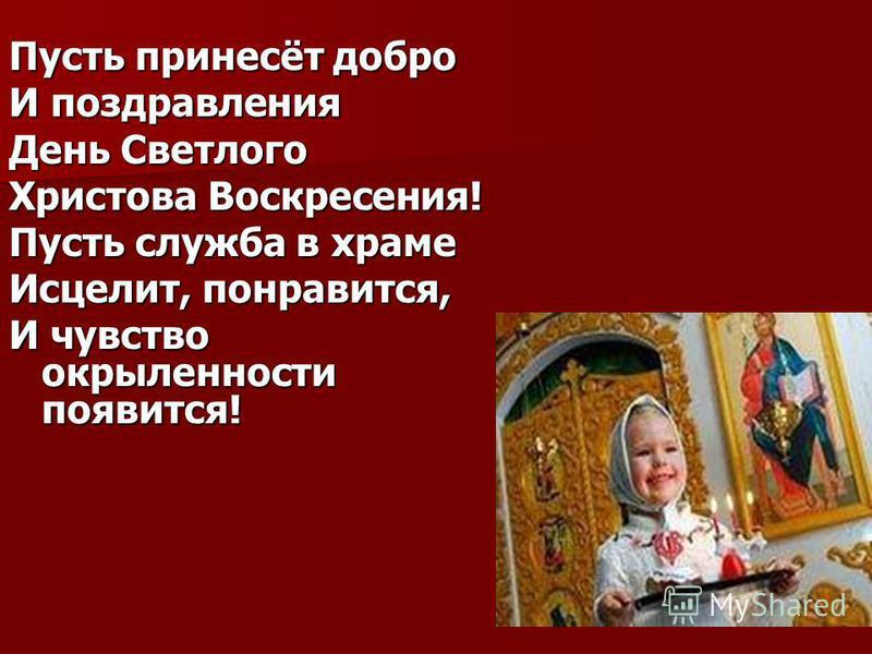 Пусть принесёт добро И поздравления День Светлого Христова Воскресения! Пусть служба в храме Исцелит, понравится, И чувство окрыленности появится!