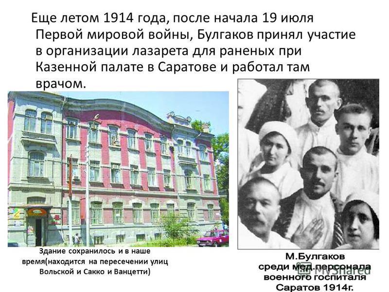 Здание сохранилось и в наше время(находится на пересечении улиц Вольской и Сакко и Ванцетти) Еще летом 1914 года, после начала 19 июля Первой мировой войны, Булгаков принял участие в организации лазарета для раненых при Казенной палате в Саратове и р
