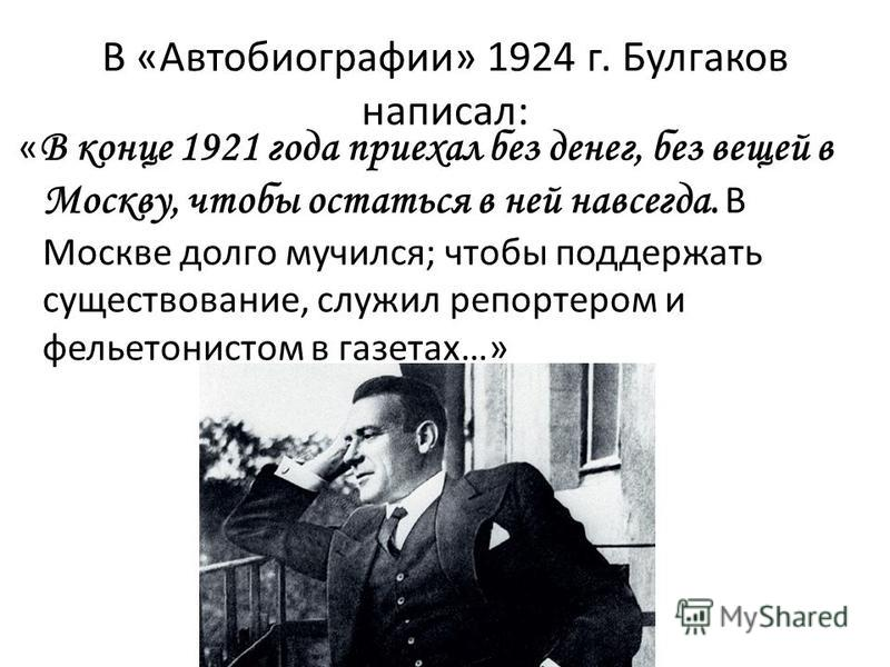 В «Автобиографии» 1924 г. Булгаков написал: « В конце 1921 года приехал без денег, без вещей в Москву, чтобы остаться в ней навсегда. В Москве долго мучился; чтобы поддержать существование, служил репортером и фельетонистом в газетах…»