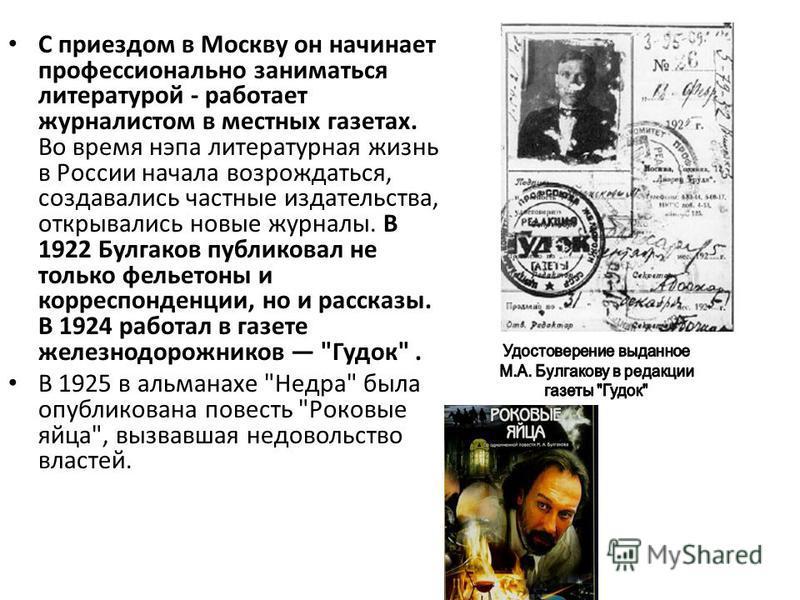 С приездом в Москву он начинает профессионально заниматься литературой - работает журналистом в местных газетах. Во время нэпа литературная жизнь в России начала возрождаться, создавались частные издательства, открывались новые журналы. В 1922 Булгак