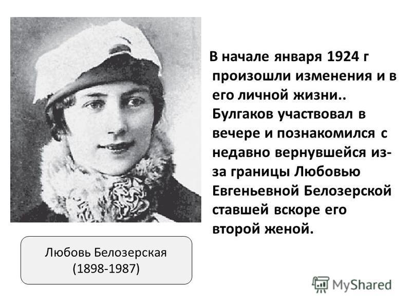 В начале января 1924 г произошли изменения и в его личной жизни.. Булгаков участвовал в вечере и познакомился с недавно вернувшейся из- за границы Любовью Евгеньевной Белозерской ставшей вскоре его второй женой. Любовь Белозерская (1898-1987)