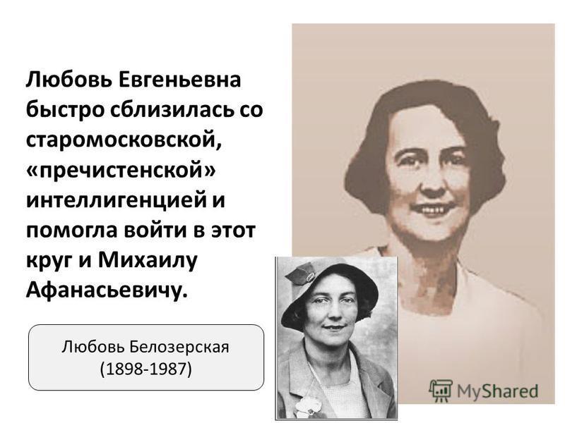 Любовь Белозерская (1898-1987) Любовь Евгеньевна быстро сблизилась со старомосковской, «пречистенской» интеллигенцией и помогла войти в этот круг и Михаилу Афанасьевичу.