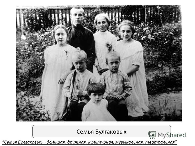 Семья Булгаковых Семья Булгаковых – большая, дружная, культурная, музыкальная, театральная