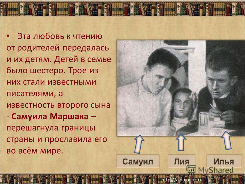 Эта любовь к чтению от родителей передалась и их детям. Детей в семье было шестеро. Трое из них стали известными писателями, а известность второго сына - Самуила Маршака – перешагнула границы страны и прославила его во всём мире. 13.03.2015