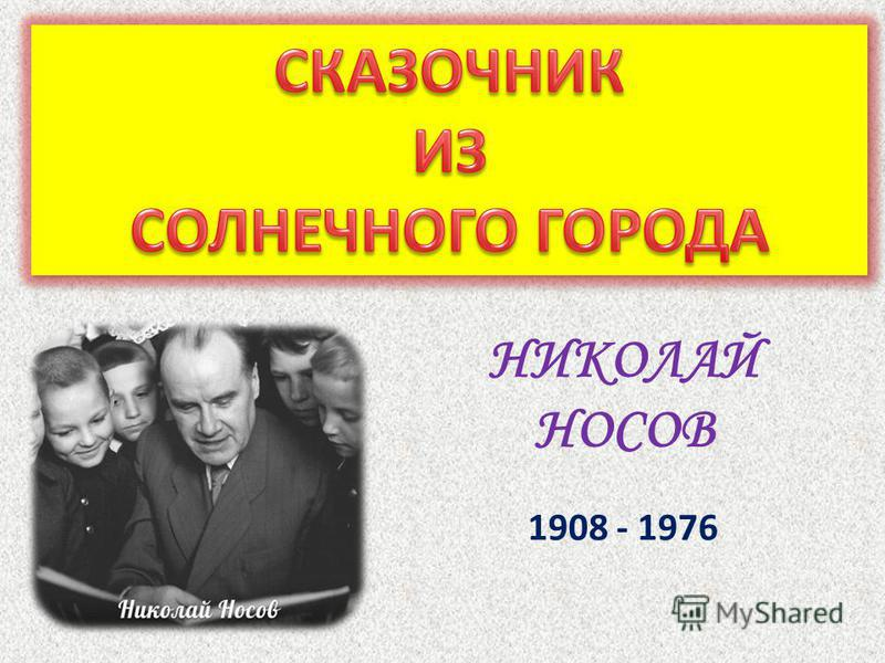 НИКОЛАЙ НОСОВ 1908 - 1976