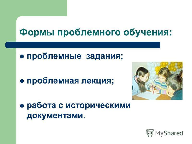 Формы проблемного обучения: проблемные задания; проблемная лекция; работа с историческими документами.