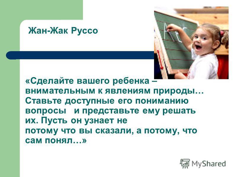 Жан-Жак Руссо «Сделайте вашего ребенка – внимательным к явлениям природы… Ставьте доступные его пониманию вопросы и представьте ему решать их. Пусть он узнает не потому что вы сказали, а потому, что сам понял…»