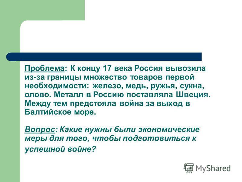 Проблема: К концу 17 века Россия вывозила из-за границы множество товаров первой необходимости: железо, медь, ружья, сукна, олово. Металл в Россию поставляла Швеция. Между тем предстояла война за выход в Балтийское море. Вопрос: Какие нужны были экон