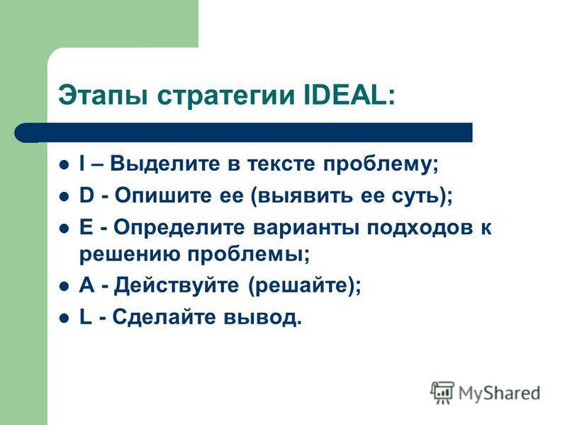 Этапы стратегии IDEAL: I – Выделите в тексте проблему; D - Опишите ее (выявить ее суть); E - Определите варианты подходов к решению проблемы; A - Действуйте (решайте); L - Сделайте вывод.