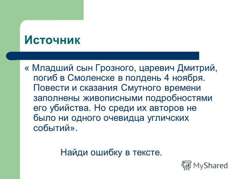 Источник « Младший сын Грозного, царевич Дмитрий, погиб в Смоленске в полдень 4 ноября. Повести и сказания Смутного времени заполнены живописными подробностями его убийства. Но среди их авторов не было ни одного очевидца угличских событий». Найди оши