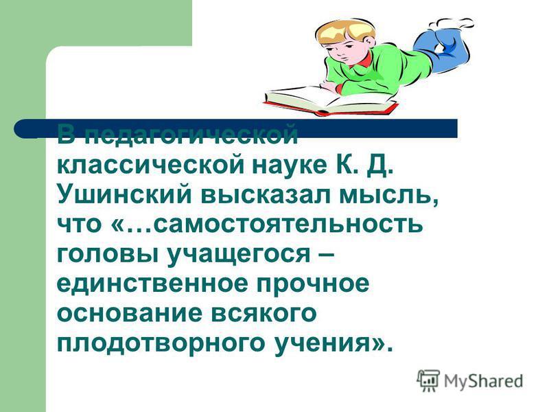 В педагогической классической науке К. Д. Ушинский высказал мысль, что «…самостоятельность головы учащегося – единственное прочное основание всякого плодотворного учения».