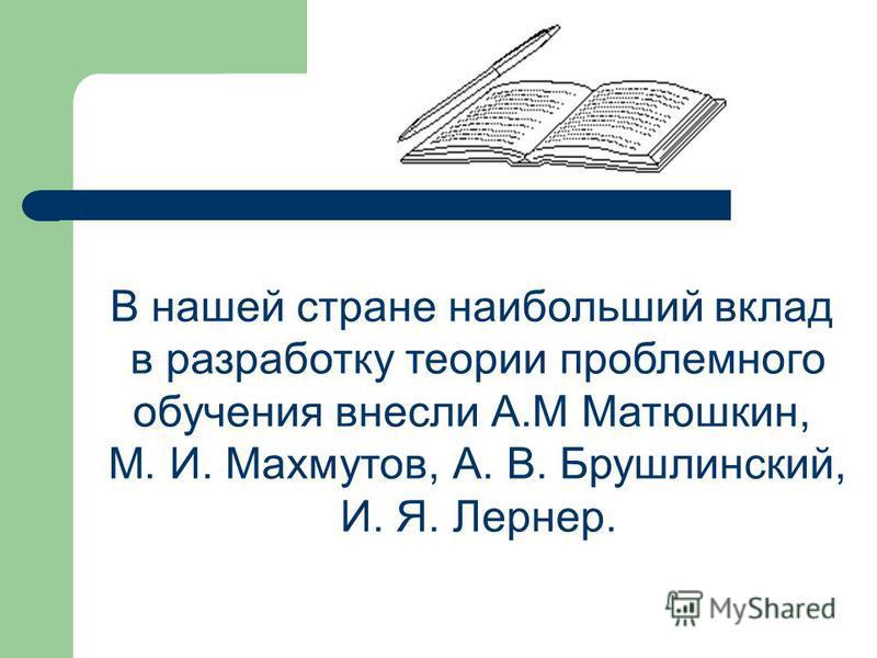 В нашей стране наибольший вклад в разработку теории проблемного обучения внесли А.М Матюшкин, М. И. Махмутов, А. В. Брушлинский, И. Я. Лернер.
