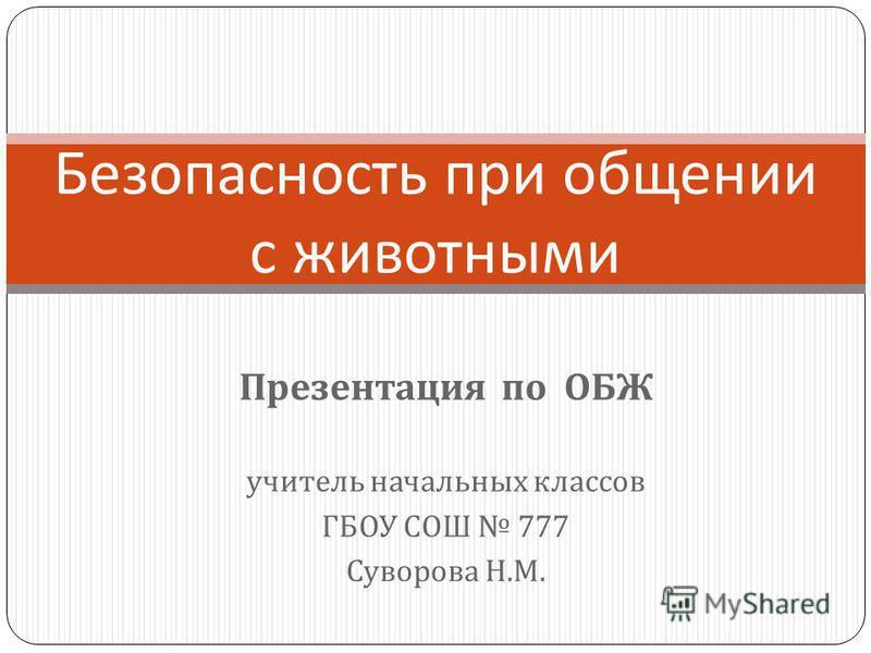 Презентация по ОБЖ учитель начальных классов ГБОУ СОШ 777 Суворова Н. М. Безопасность при общении с животными