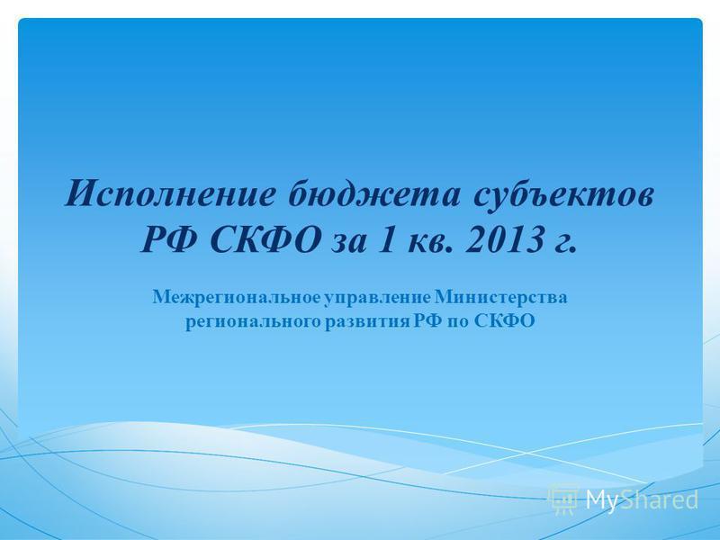 Исполнение бюджета субъектов РФ СКФО за 1 кв. 2013 г. Межрегиональное управление Министерства регионального развития РФ по СКФО