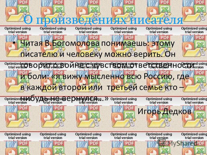 О произведениях писателя Читая В.Богомолова понимаешь: этому писателю и человеку можно верить. Он говорит о войне с чувством ответственности и боли: «я вижу мысленно всю Россию, где в каждой второй или третьей семье кто – нибудь не вернулся…» Игорь Д