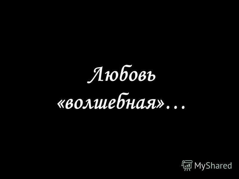 Любовь «волшебная»…