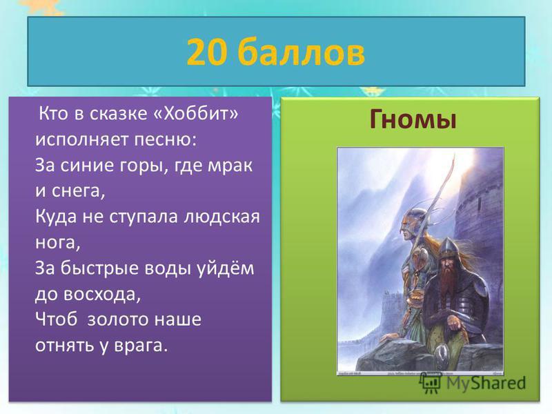 20 баллов Кто в сказке «Хоббит» исполняет песню: За синие горы, где мрак и снега, Куда не ступала людская нога, За быстрые воды уйдём до восхода, Чтоб золото наше отнять у врага. Гномы
