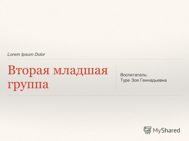 Lorem Ipsum Dolor Вторая младшая группа Воспитатель: Туре Зоя Геннадьевна