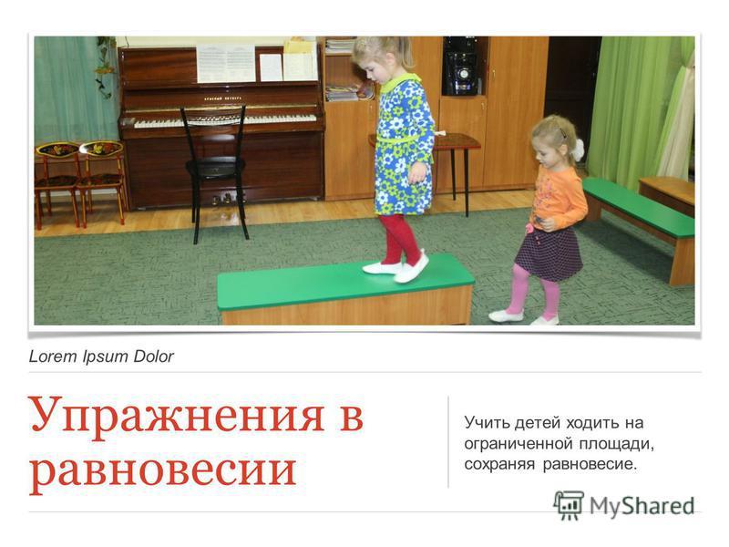 Lorem Ipsum Dolor Упражнения в равновесии Учить детей ходить на ограниченной площади, сохраняя равновесие.