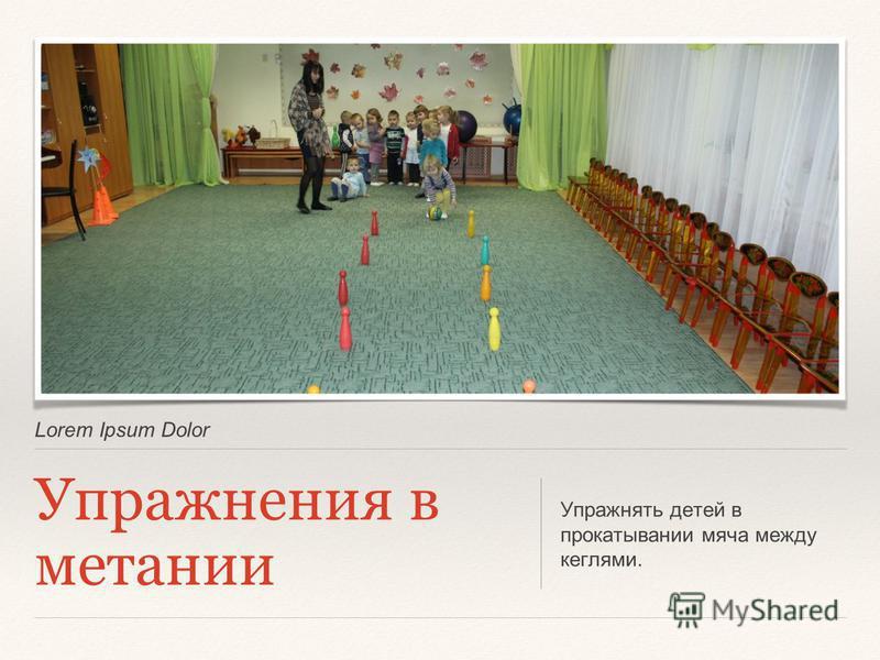 Lorem Ipsum Dolor Упражнения в метании Упражнять детей в прокатывании мяча между кеглями.