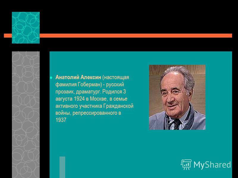 Анатолий Алексин (настоящая фамилия Гоберман) - русский прозаик, драматург. Родился 3 августа 1924 в Москве, в семье активного участника Гражданской войны, репрессированного в 1937